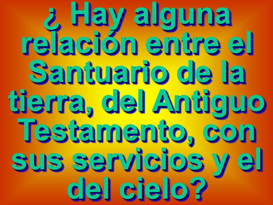 ¿ Hay alguna relación entre el Santuario de la tierra, del Antiguo Testamento, con sus servicios y el del cielo