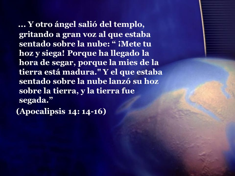 ... Y otro ángel salió del templo, gritando a gran voz al que estaba sentado sobre la nube: ¡Mete tu hoz y siega! Porque ha llegado la hora de segar, porque la mies de la tierra está madura. Y el que estaba sentado sobre la nube lanzó su hoz sobre la tierra, y la tierra fue segada.