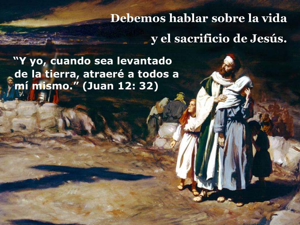 Debemos hablar sobre la vida y el sacrificio de Jesús.