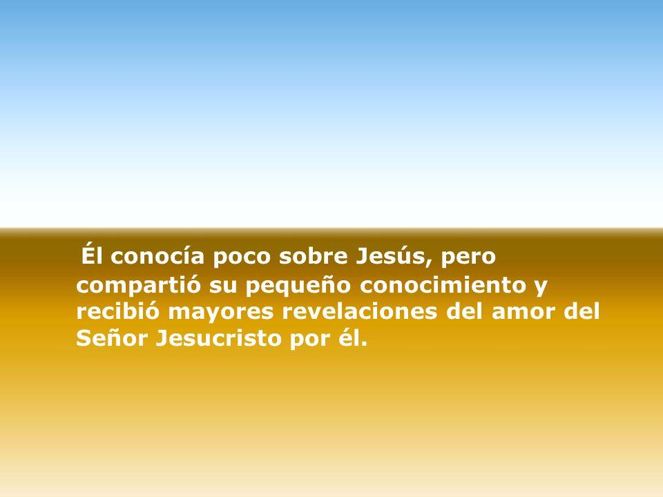 Él conocía poco sobre Jesús, pero compartió su pequeño conocimiento y recibió mayores revelaciones del amor del Señor Jesucristo por él.