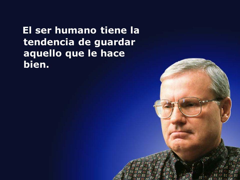 El ser humano tiene la tendencia de guardar aquello que le hace bien.