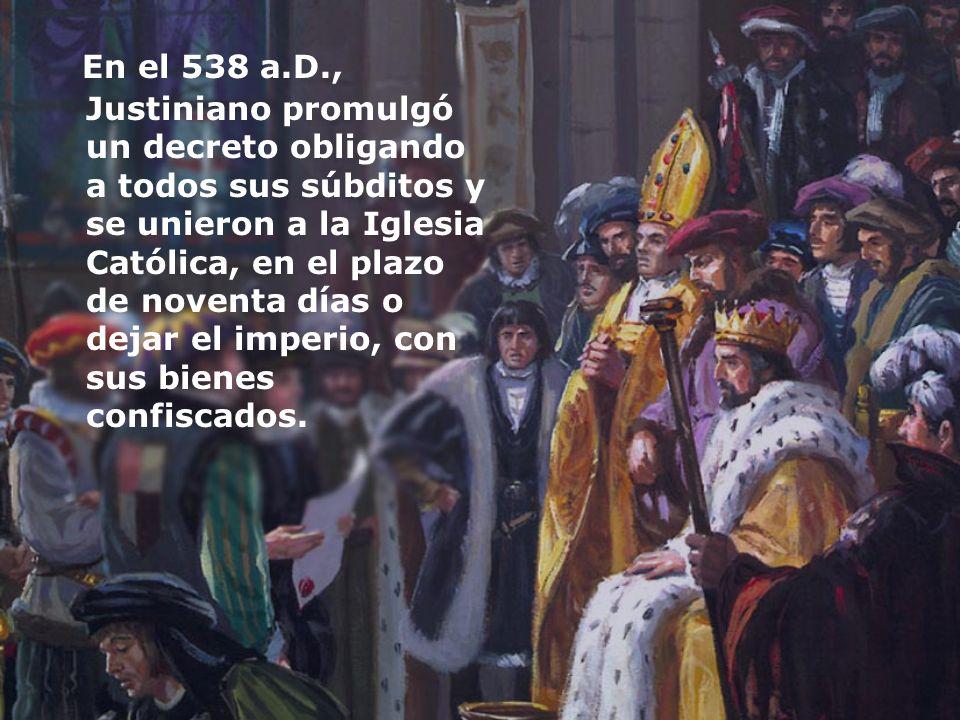 En el 538 a.D., Justiniano promulgó un decreto obligando a todos sus súbditos y se unieron a la Iglesia Católica, en el plazo de noventa días o dejar el imperio, con sus bienes confiscados.