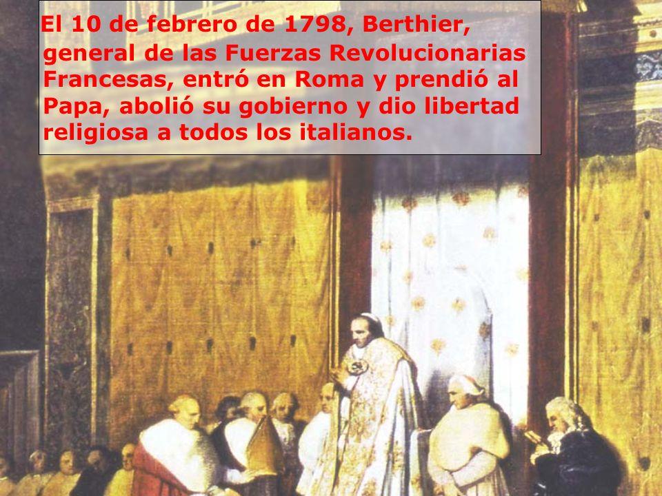 El 10 de febrero de 1798, Berthier, general de las Fuerzas Revolucionarias Francesas, entró en Roma y prendió al Papa, abolió su gobierno y dio libertad religiosa a todos los italianos.