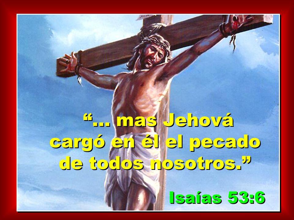 ... mas Jehová cargó en él el pecado de todos nosotros.