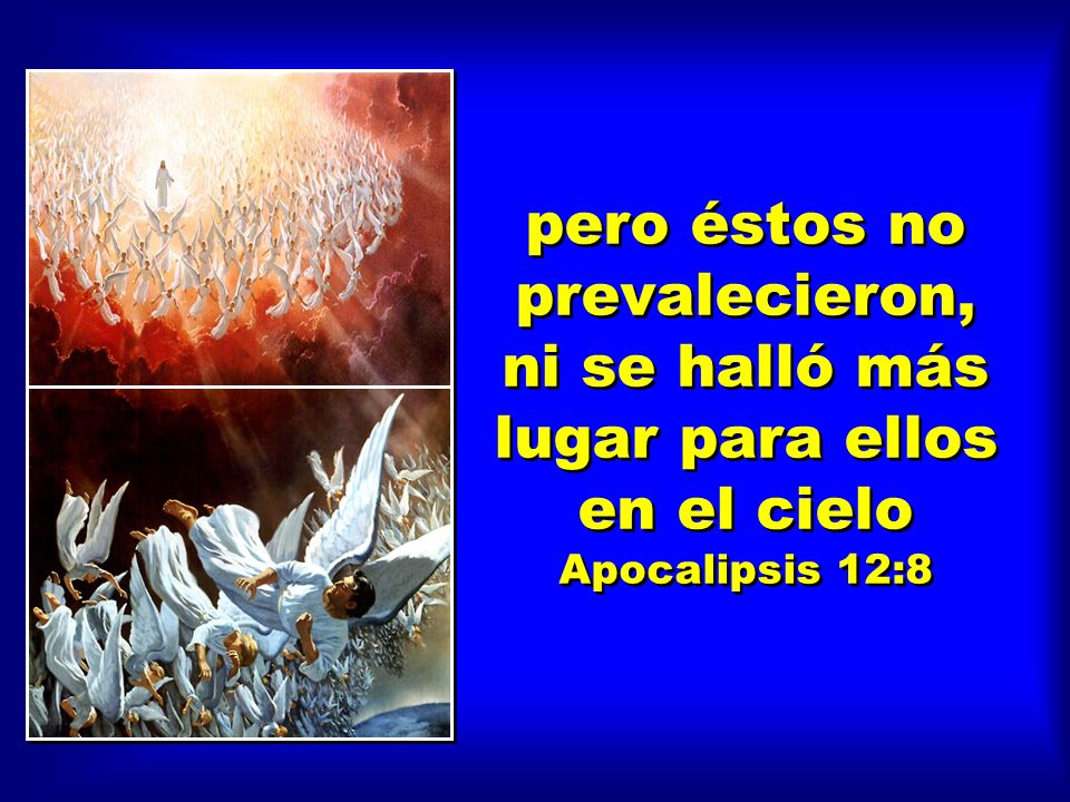 pero éstos no prevalecieron, ni se halló más lugar para ellos en el cielo Apocalipsis 12:8
