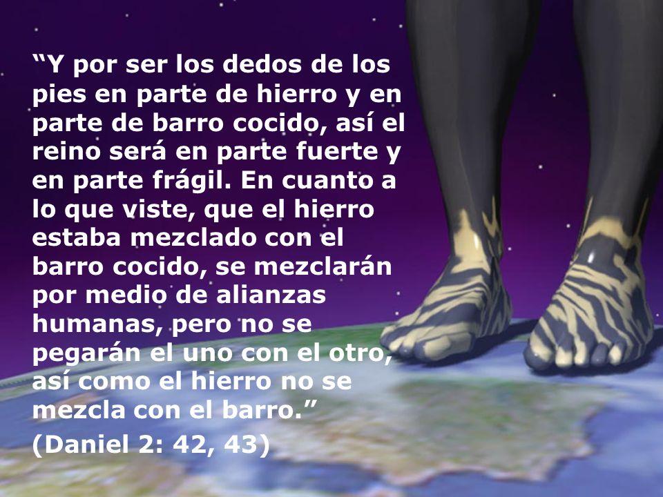 Y por ser los dedos de los pies en parte de hierro y en parte de barro cocido, así el reino será en parte fuerte y en parte frágil. En cuanto a lo que viste, que el hierro estaba mezclado con el barro cocido, se mezclarán por medio de alianzas humanas, pero no se pegarán el uno con el otro, así como el hierro no se mezcla con el barro.