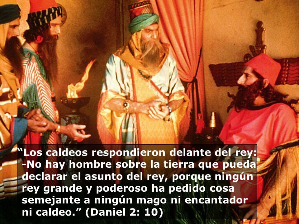 Los caldeos respondieron delante del rey: -No hay hombre sobre la tierra que pueda declarar el asunto del rey, porque ningún rey grande y poderoso ha pedido cosa semejante a ningún mago ni encantador ni caldeo. (Daniel 2: 10)