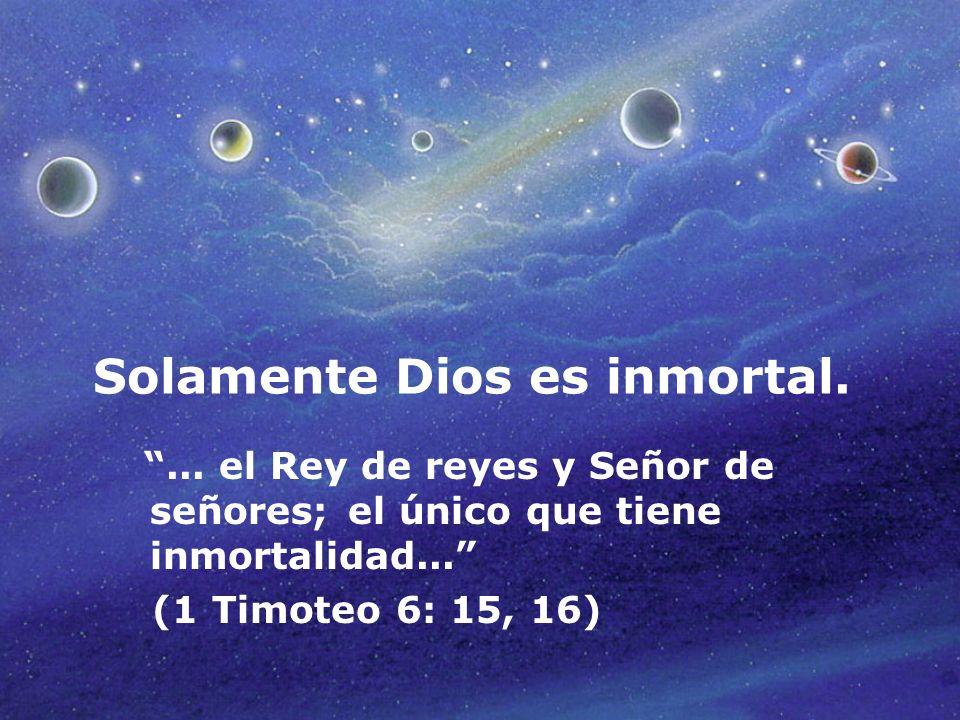 Solamente Dios es inmortal.