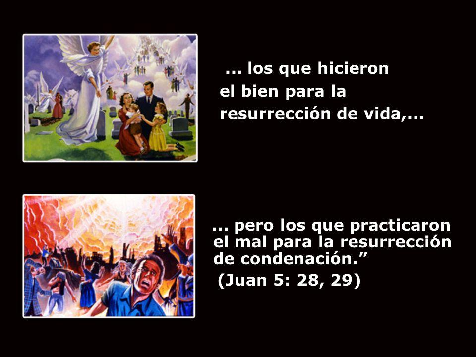 ... los que hicieron el bien para la. resurrección de vida,... ... pero los que practicaron el mal para la resurrección de condenación.