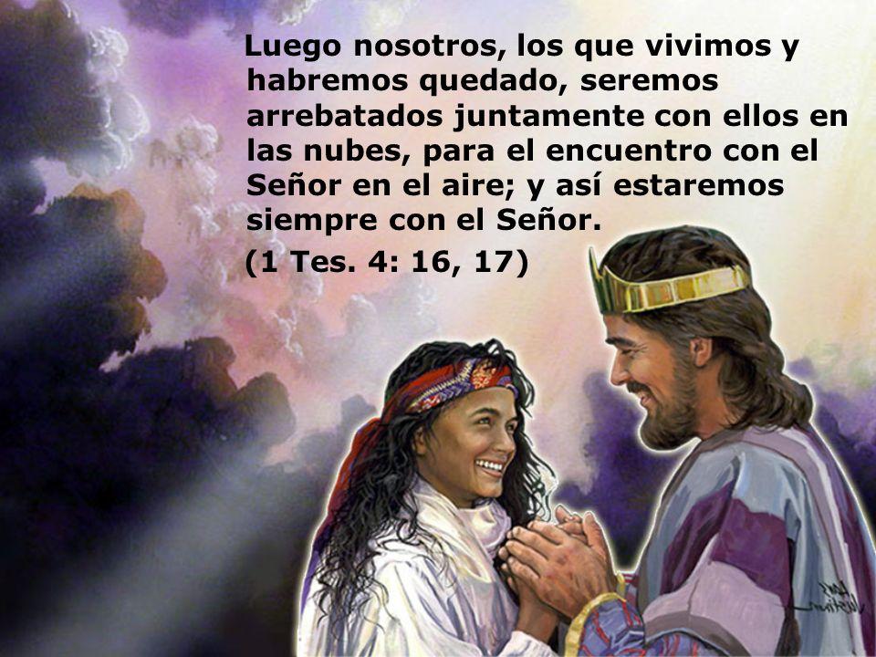 Luego nosotros, los que vivimos y habremos quedado, seremos arrebatados juntamente con ellos en las nubes, para el encuentro con el Señor en el aire; y así estaremos siempre con el Señor.