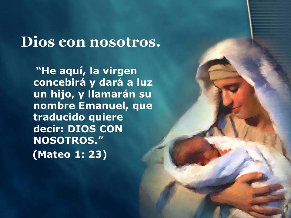 Dios con nosotros. He aquí, la virgen concebirá y dará a luz un hijo, y llamarán su nombre Emanuel, que traducido quiere decir: DIOS CON NOSOTROS.