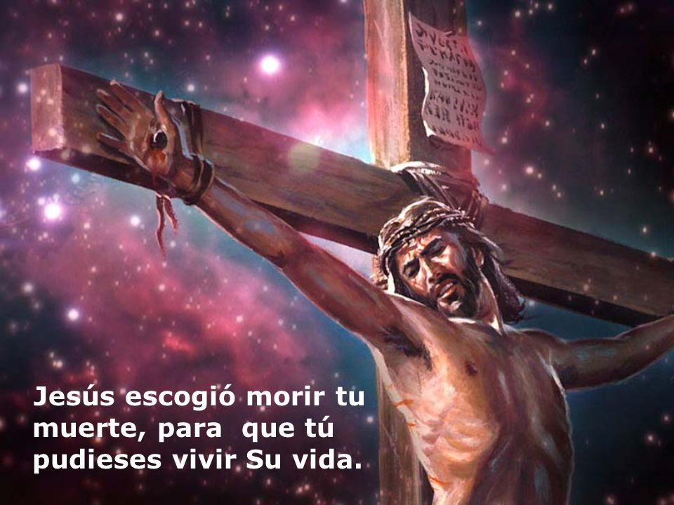 Jesús escogió morir tu muerte, para que tú pudieses vivir Su vida.