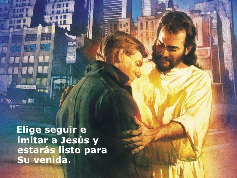 Elige seguir e imitar a Jesús y estarás listo para Su venida.