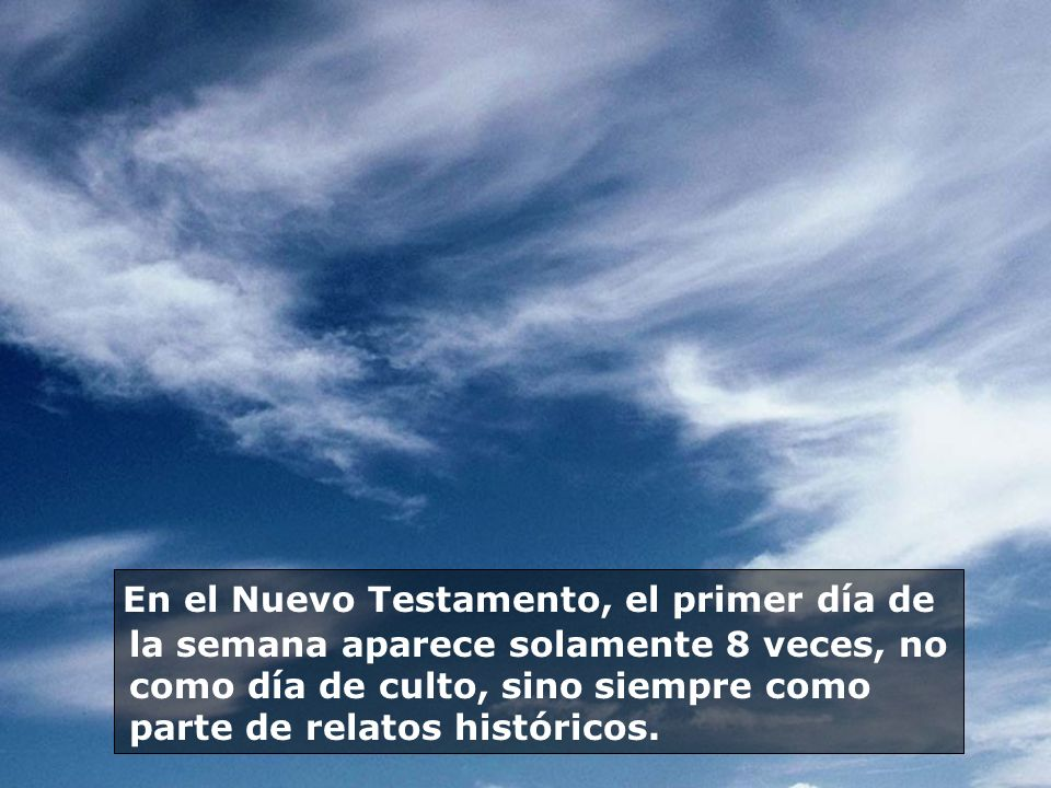 En el Nuevo Testamento, el primer día de la semana aparece solamente 8 veces, no como día de culto, sino siempre como parte de relatos históricos.