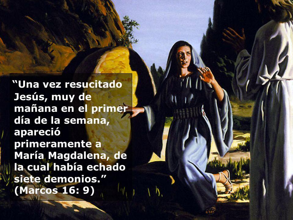 Una vez resucitado Jesús, muy de mañana en el primer día de la semana, apareció primeramente a María Magdalena, de la cual había echado siete demonios. (Marcos 16: 9)