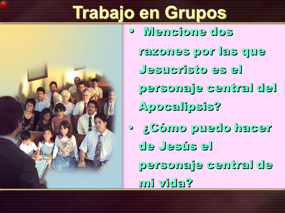 Trabajo en Grupos Mencione dos razones por las que Jesucristo es el personaje central del Apocalipsis