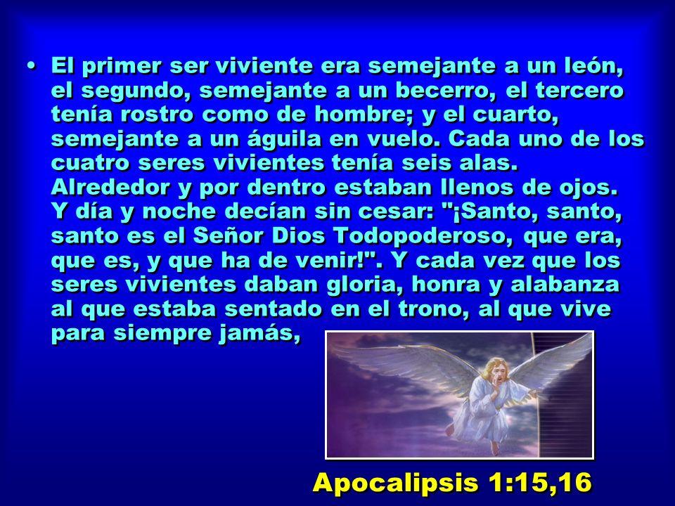 El primer ser viviente era semejante a un león, el segundo, semejante a un becerro, el tercero tenía rostro como de hombre; y el cuarto, semejante a un águila en vuelo. Cada uno de los cuatro seres vivientes tenía seis alas. Alrededor y por dentro estaban llenos de ojos. Y día y noche decían sin cesar: ¡Santo, santo, santo es el Señor Dios Todopoderoso, que era, que es, y que ha de venir! . Y cada vez que los seres vivientes daban gloria, honra y alabanza al que estaba sentado en el trono, al que vive para siempre jamás,
