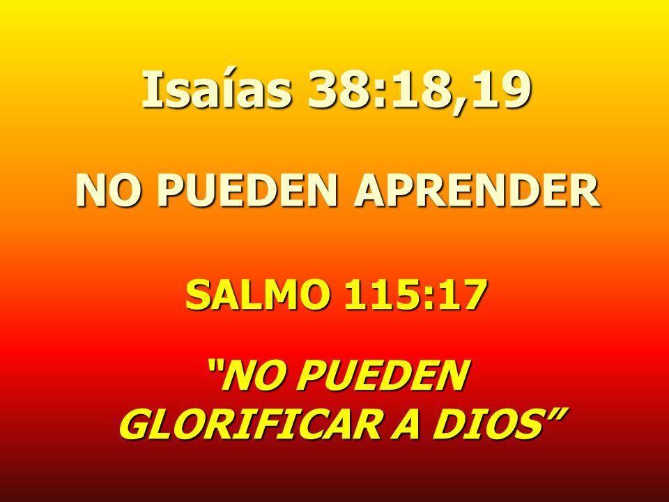 Isaías 38:18,19 NO PUEDEN APRENDER SALMO 115:17 NO PUEDEN