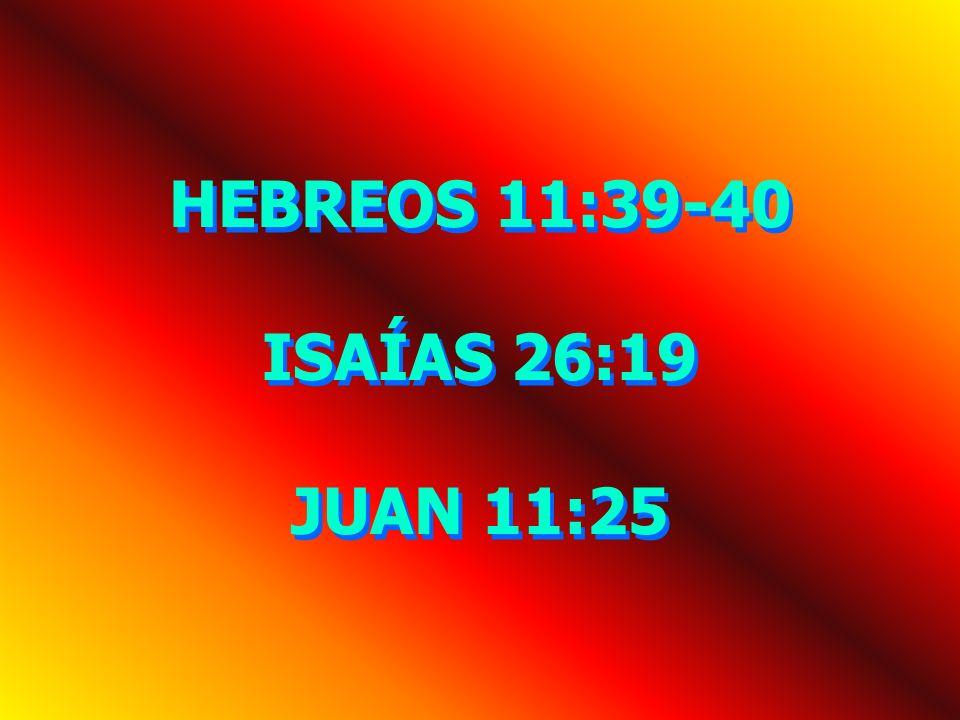 HEBREOS 11:39-40 ISAÍAS 26:19 JUAN 11:25