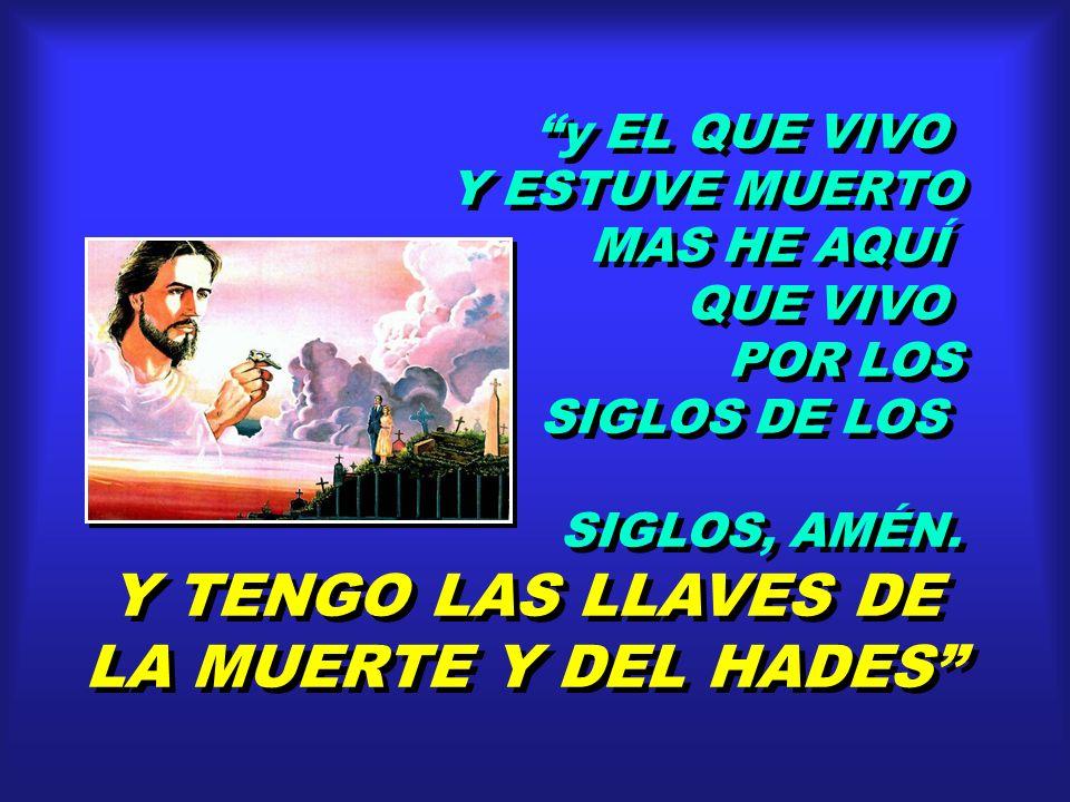 Y TENGO LAS LLAVES DE LA MUERTE Y DEL HADES y EL QUE VIVO