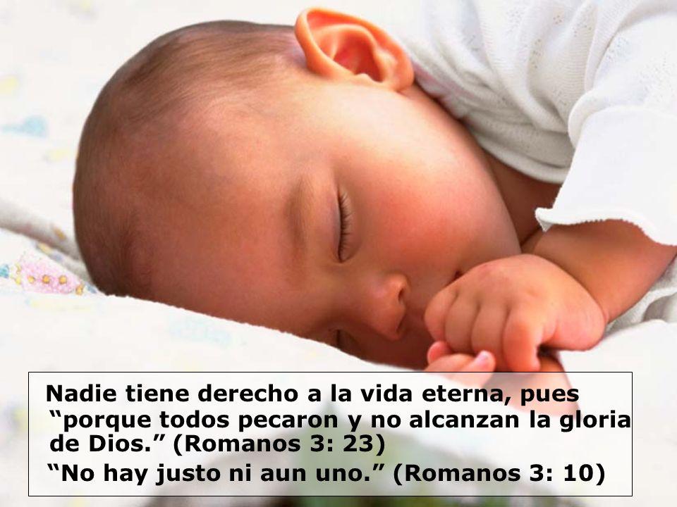 Nadie tiene derecho a la vida eterna, pues porque todos pecaron y no alcanzan la gloria de Dios. (Romanos 3: 23)
