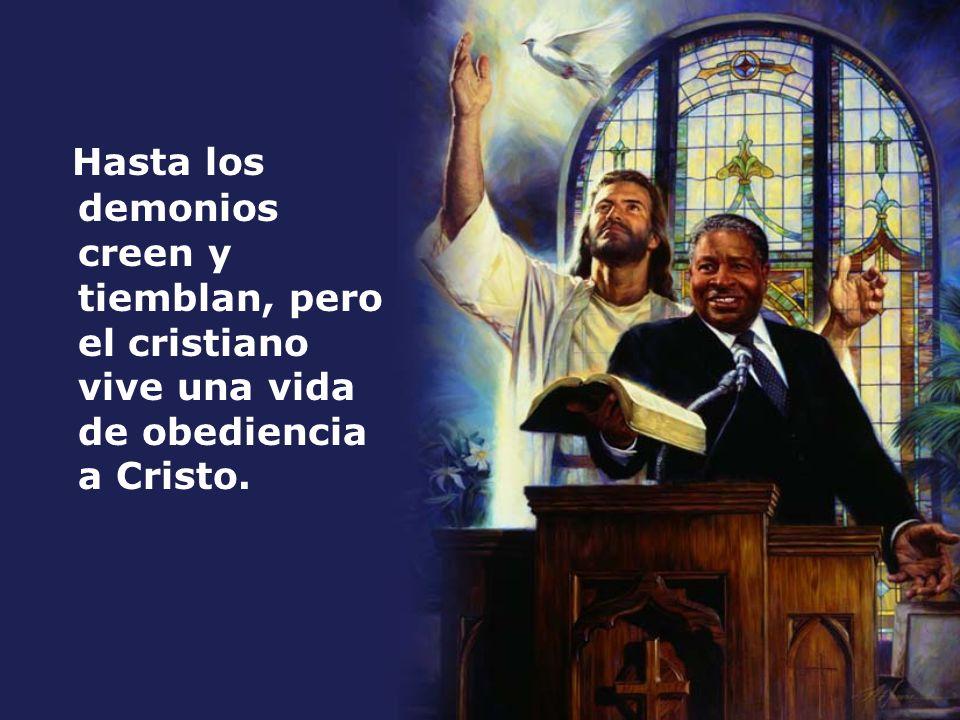 Hasta los demonios creen y tiemblan, pero el cristiano vive una vida de obediencia a Cristo.