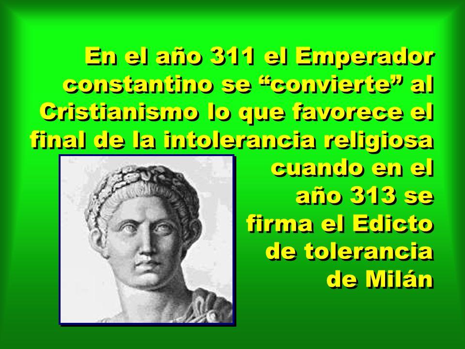 En el año 311 el Emperador constantino se convierte al Cristianismo lo que favorece el final de la intolerancia religiosa