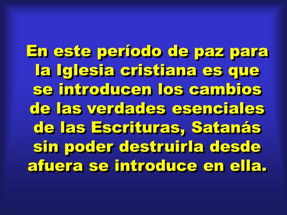 En este período de paz para la Iglesia cristiana es que se introducen los cambios de las verdades esenciales de las Escrituras, Satanás sin poder destruirla desde afuera se introduce en ella.