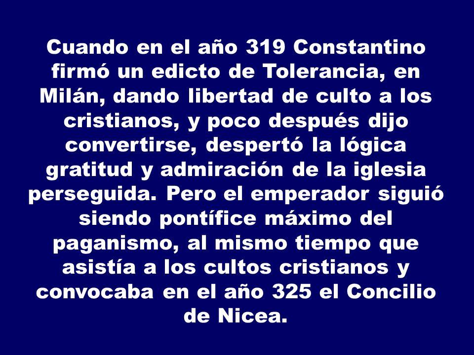 Cuando en el año 319 Constantino firmó un edicto de Tolerancia, en Milán, dando libertad de culto a los cristianos, y poco después dijo convertirse, despertó la lógica gratitud y admiración de la iglesia perseguida.