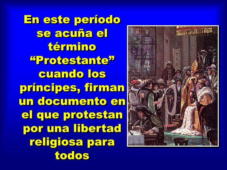 En este período se acuña el término Protestante cuando los príncipes, firman un documento en el que protestan por una libertad religiosa para todos