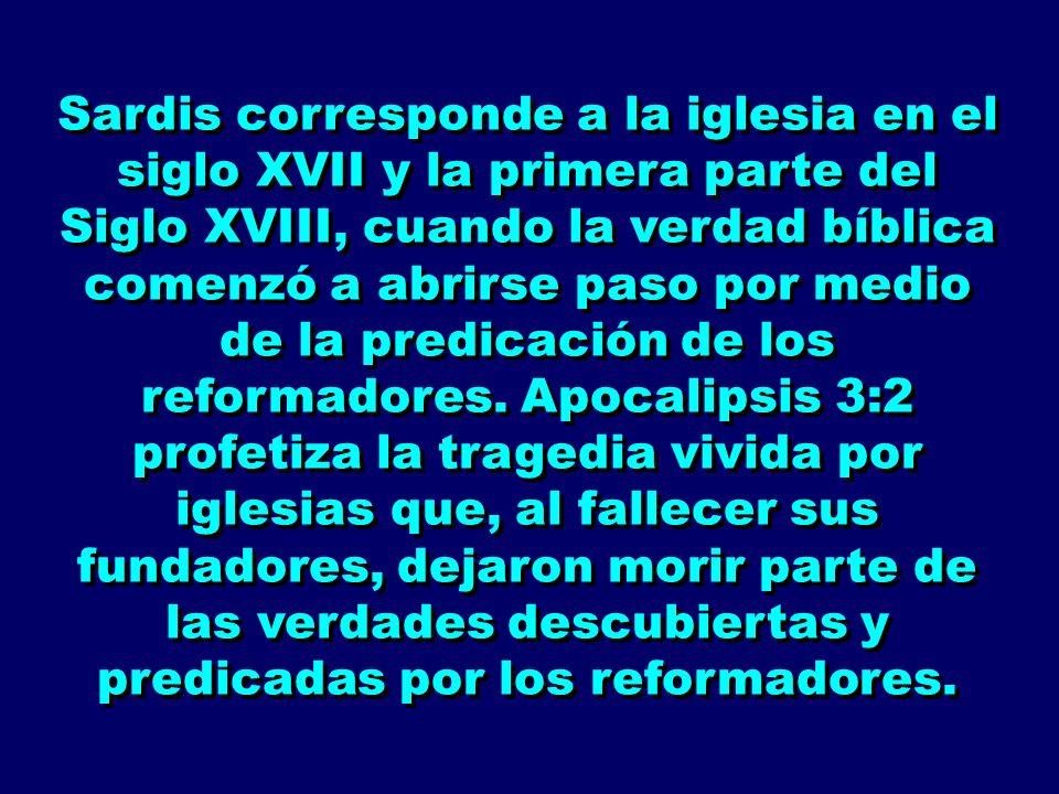 Sardis corresponde a la iglesia en el siglo XVII y la primera parte del Siglo XVIII, cuando la verdad bíblica comenzó a abrirse paso por medio de la predicación de los reformadores.