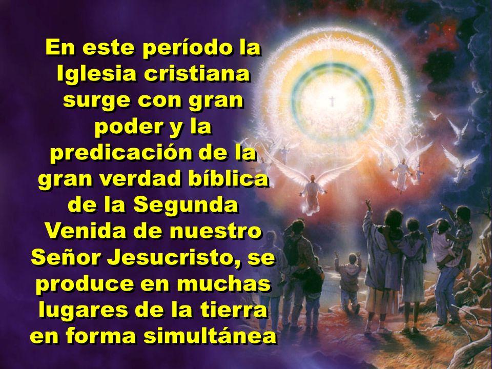 En este período la Iglesia cristiana surge con gran poder y la predicación de la gran verdad bíblica de la Segunda Venida de nuestro Señor Jesucristo, se produce en muchas lugares de la tierra en forma simultánea