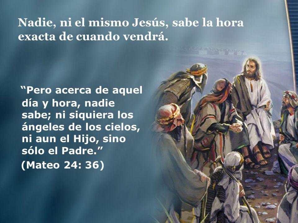Nadie, ni el mismo Jesús, sabe la hora exacta de cuando vendrá.