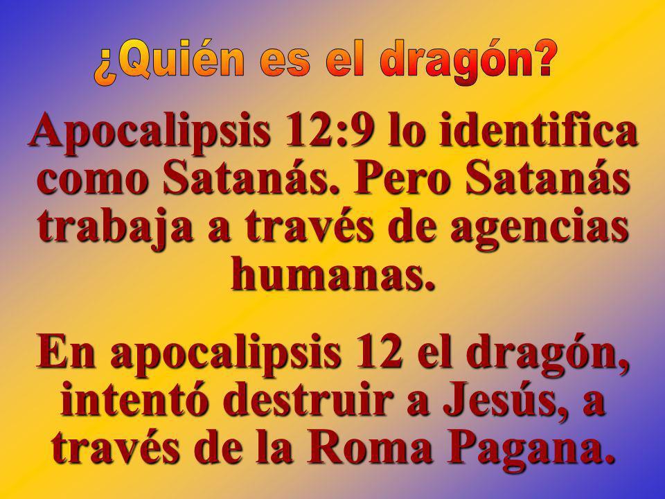 ¿Quién es el dragón Apocalipsis 12:9 lo identifica como Satanás. Pero Satanás trabaja a través de agencias humanas.