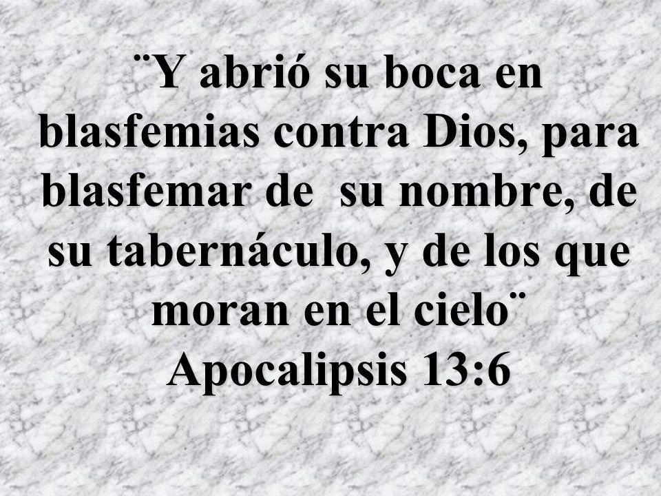 ¨Y abrió su boca en blasfemias contra Dios, para blasfemar de su nombre, de su tabernáculo, y de los que moran en el cielo¨ Apocalipsis 13:6
