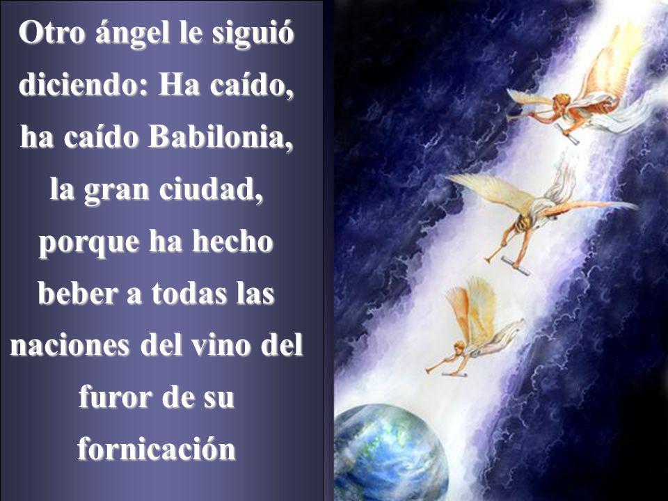 Otro ángel le siguió diciendo: Ha caído, ha caído Babilonia, la gran ciudad, porque ha hecho beber a todas las naciones del vino del furor de su fornicación