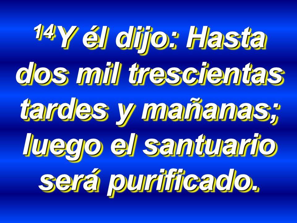 14Y él dijo: Hasta dos mil trescientas tardes y mañanas; luego el santuario será purificado.