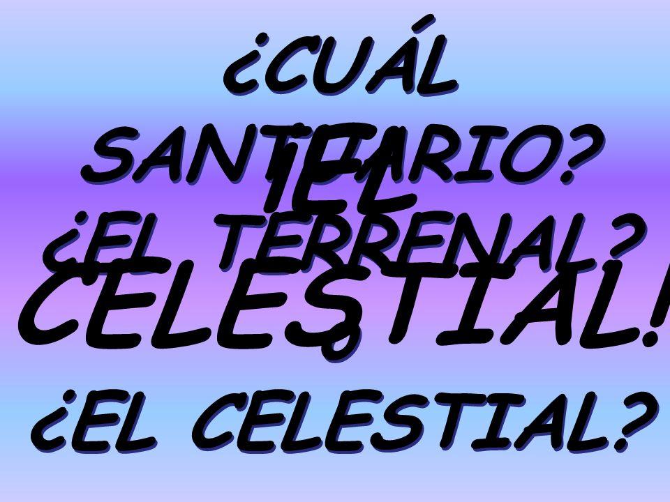 ¿CUÁL SANTUARIO ¿EL TERRENAL o ¿EL CELESTIAL ¡EL CELESTIAL!