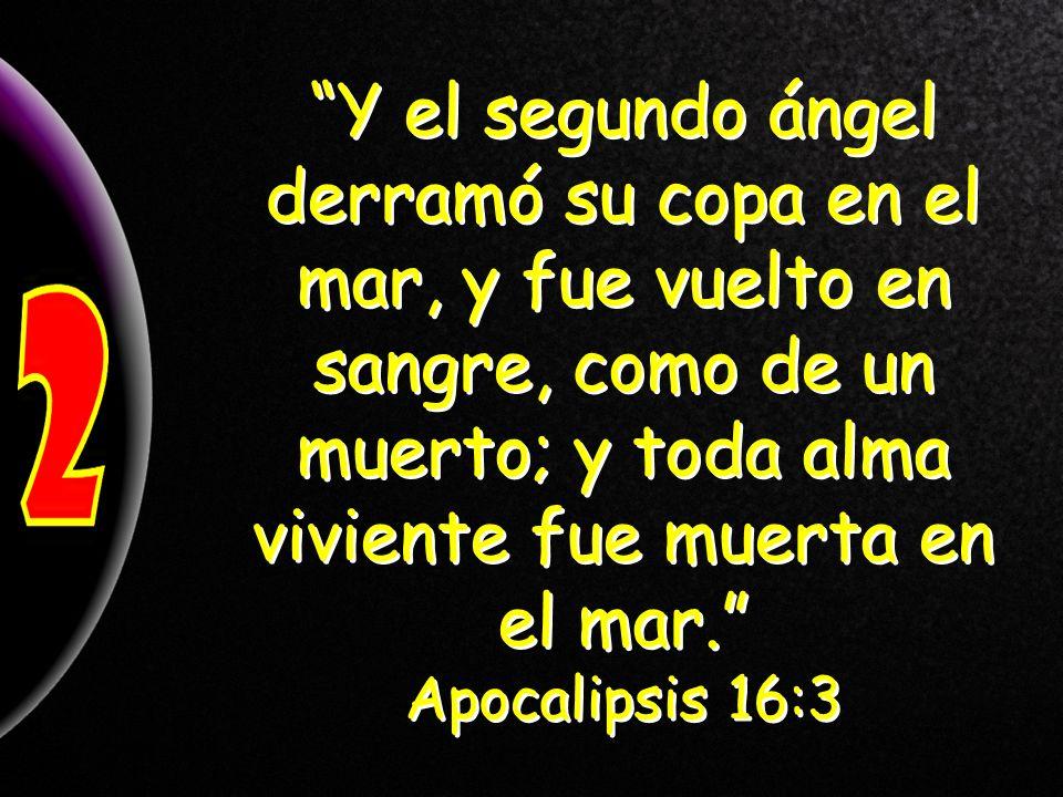 Y el segundo ángel derramó su copa en el mar, y fue vuelto en sangre, como de un muerto; y toda alma viviente fue muerta en el mar.
