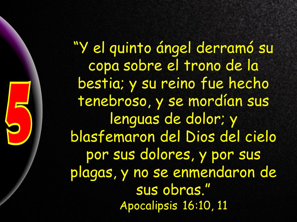 Y el quinto ángel derramó su copa sobre el trono de la bestia; y su reino fue hecho tenebroso, y se mordían sus lenguas de dolor; y blasfemaron del Dios del cielo por sus dolores, y por sus plagas, y no se enmendaron de sus obras.