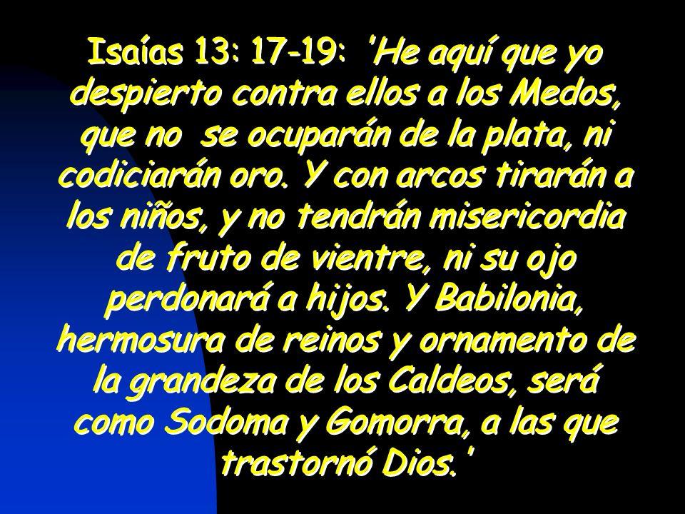 Isaías 13: 17-19: He aquí que yo despierto contra ellos a los Medos, que no se ocuparán de la plata, ni codiciarán oro.