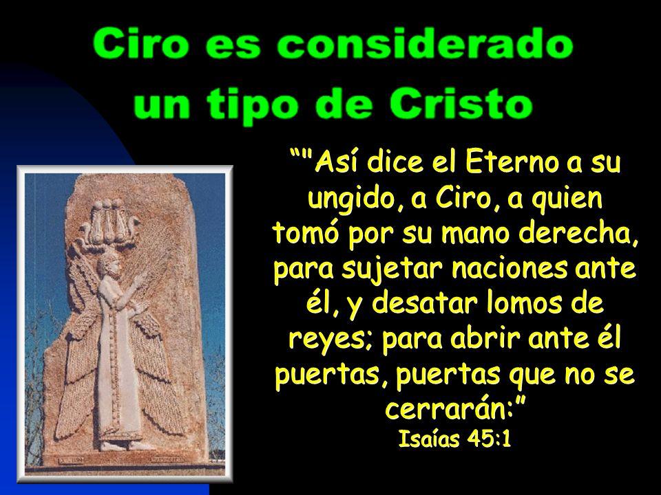 Así dice el Eterno a su ungido, a Ciro, a quien tomó por su mano derecha, para sujetar naciones ante él, y desatar lomos de reyes; para abrir ante él puertas, puertas que no se cerrarán: