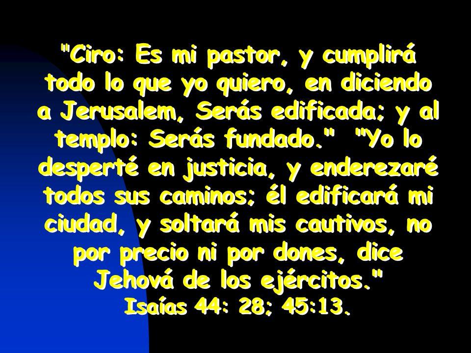 Ciro: Es mi pastor, y cumplirá todo lo que yo quiero, en diciendo a Jerusalem, Serás edificada; y al templo: Serás fundado. Yo lo desperté en justicia, y enderezaré todos sus caminos; él edificará mi ciudad, y soltará mis cautivos, no por precio ni por dones, dice Jehová de los ejércitos.