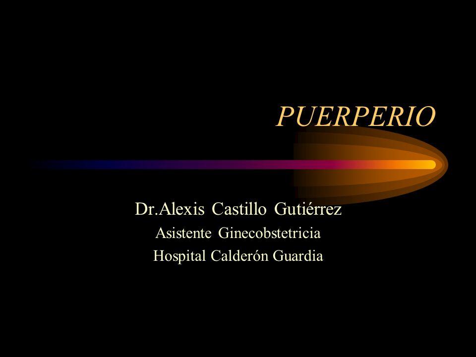 PUERPERIO Dr.Alexis Castillo Gutiérrez Asistente Ginecobstetricia