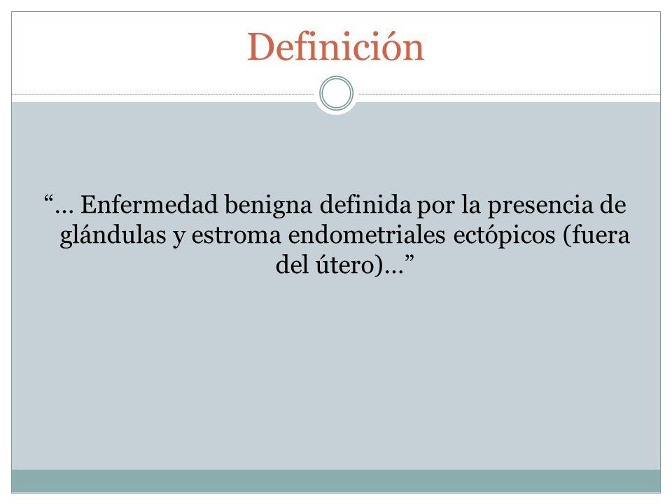 Definición … Enfermedad benigna definida por la presencia de glándulas y estroma endometriales ectópicos (fuera del útero)…