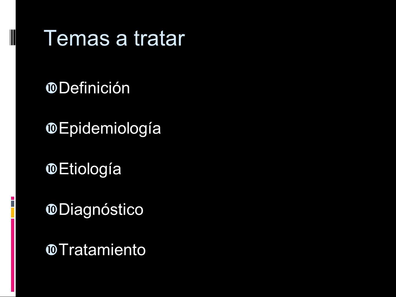 Temas a tratar Definición Epidemiología Etiología Diagnóstico