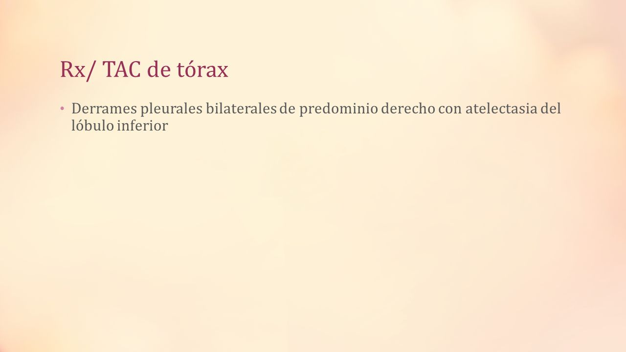 Rx/ TAC de tórax Derrames pleurales bilaterales de predominio derecho con atelectasia del lóbulo inferior.