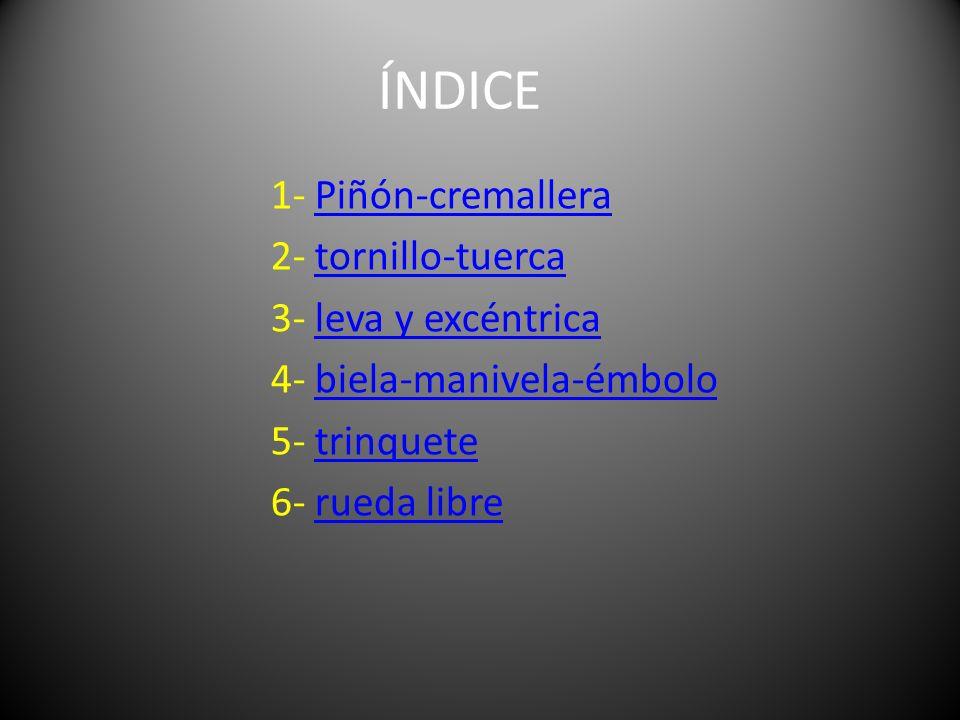 ÍNDICE 1- Piñón-cremallera 2- tornillo-tuerca 3- leva y excéntrica 4- biela-manivela-émbolo 5- trinquete 6- rueda libre