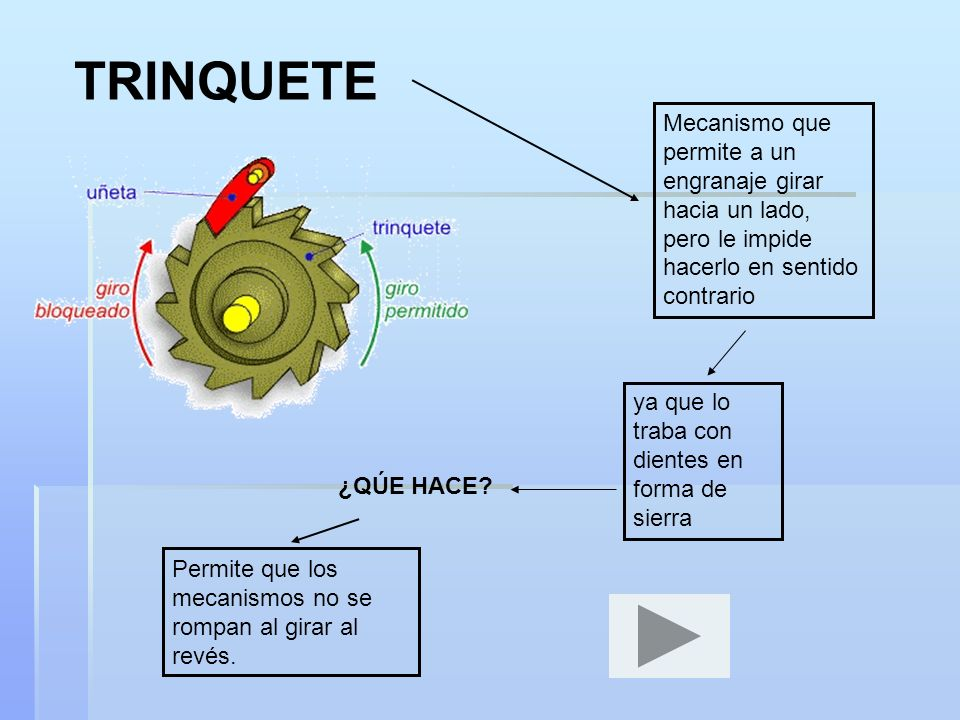 TRINQUETEMecanismo que permite a un engranaje girar hacia un lado, pero le impide hacerlo en sentido contrario.