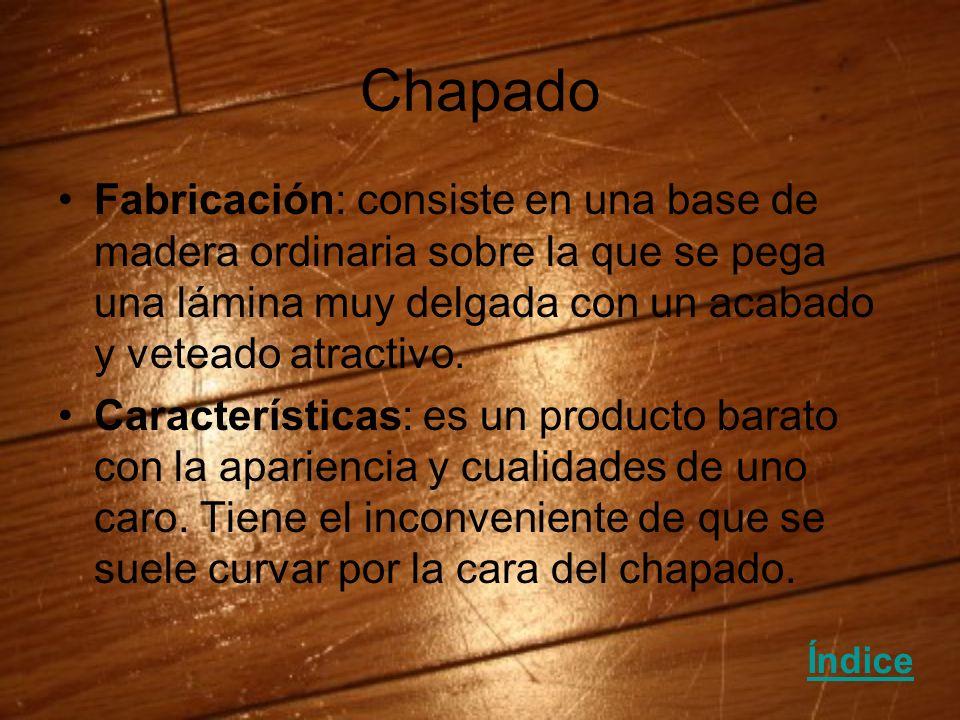 Chapado Fabricación: consiste en una base de madera ordinaria sobre la que se pega una lámina muy delgada con un acabado y veteado atractivo.